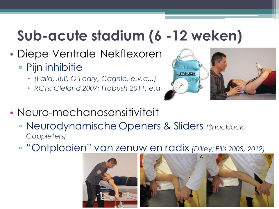 Sub-acute stadium (6 -12 weken) Diepe Ventrale Nekflexoren ▫ Pijn inhibitie  (Falla, Jull, O'Leary, Cagnie, e.v.a...)  RCTs: Cleland 2007; Frobush 2