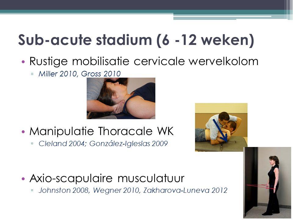 Sub-acute stadium (6 -12 weken) Rustige mobilisatie cervicale wervelkolom ▫ Miller 2010, Gross 2010 Manipulatie Thoracale WK ▫ Cleland 2004; González-