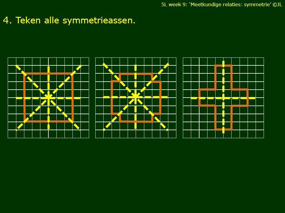 4. Teken alle symmetrieassen. 5L week 9: 'Meetkundige relaties: symmetrie' ©JL