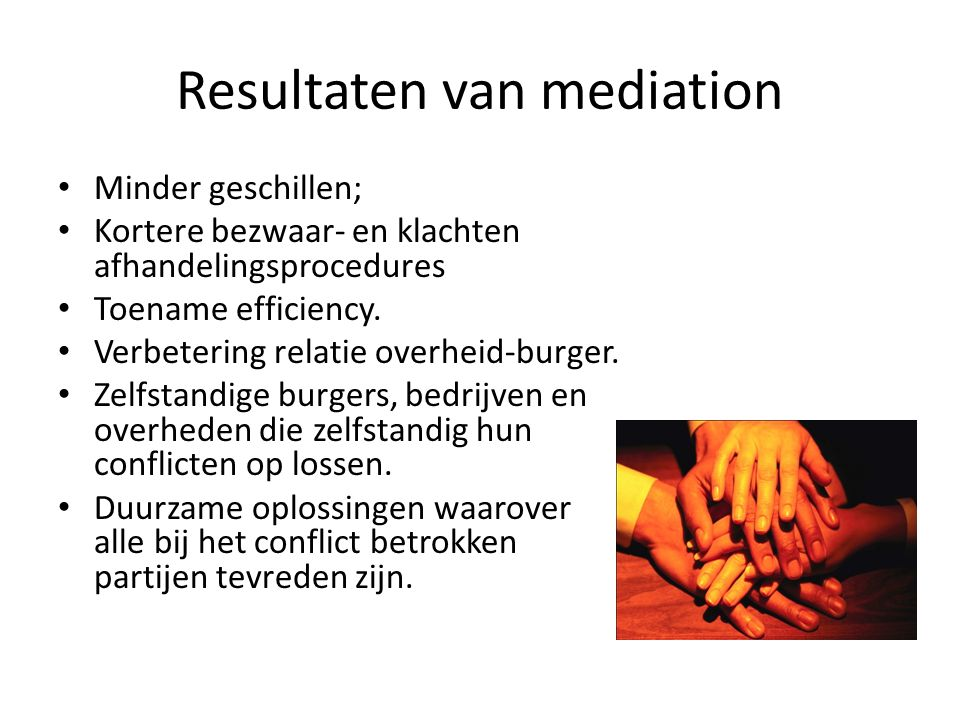 Resultaten van mediation Minder geschillen; Kortere bezwaar- en klachten afhandelingsprocedures Toename efficiency.