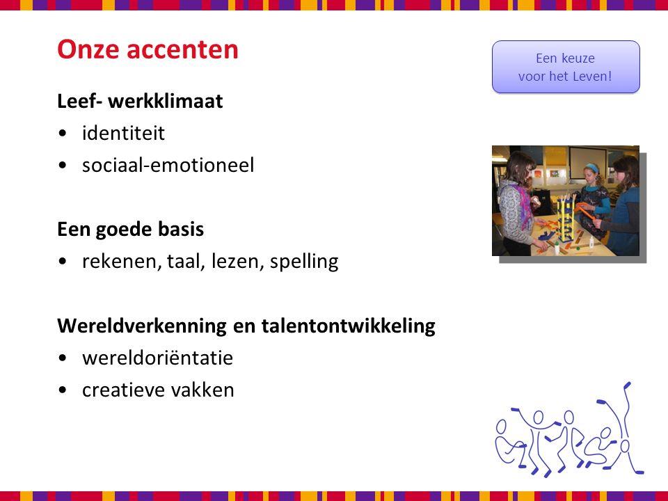 Onze accenten Leef- werkklimaat identiteit sociaal-emotioneel Een goede basis rekenen, taal, lezen, spelling Wereldverkenning en talentontwikkeling wereldoriëntatie creatieve vakken Een keuze voor het Leven.