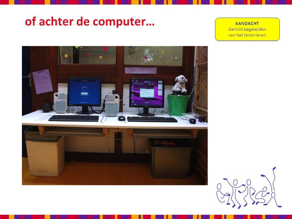 of achter de computer… AANDACHT Gericht begeleiden van het leren leren AANDACHT Gericht begeleiden van het leren leren