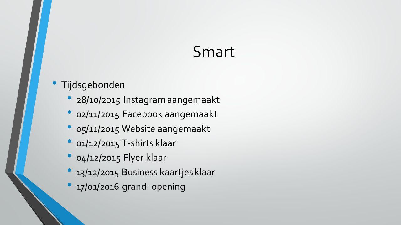 Smart Tijdsgebonden 28/10/2015 Instagram aangemaakt 02/11/2015 Facebook aangemaakt 05/11/2015 Website aangemaakt 01/12/2015 T-shirts klaar 04/12/2015 Flyer klaar 13/12/2015 Business kaartjes klaar 17/01/2016 grand- opening