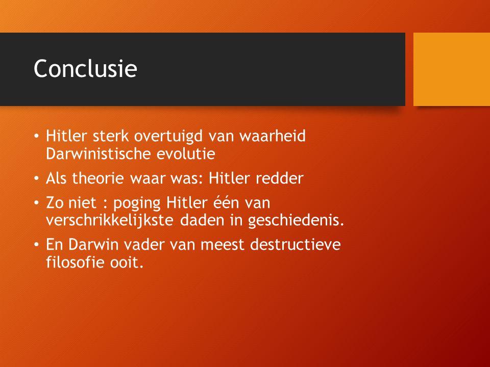 Conclusie Hitler sterk overtuigd van waarheid Darwinistische evolutie Als theorie waar was: Hitler redder Zo niet : poging Hitler één van verschrikkelijkste daden in geschiedenis.