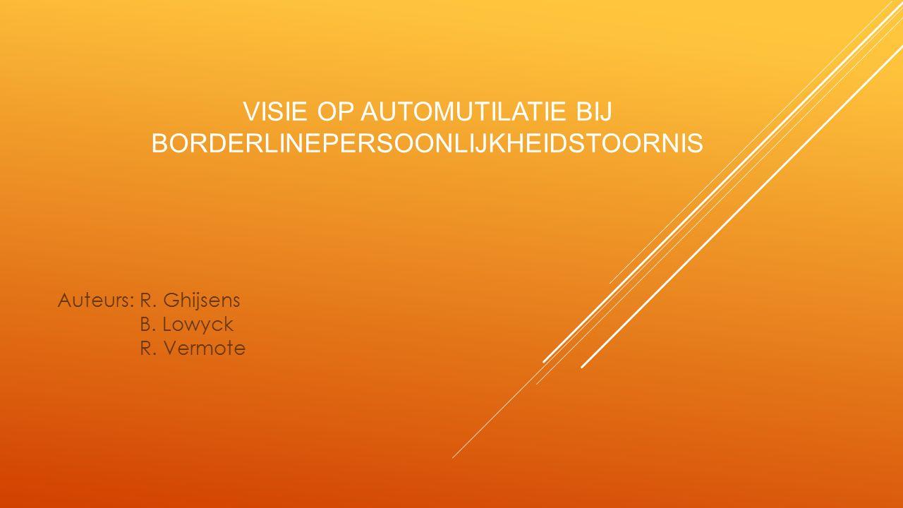 VISIE OP AUTOMUTILATIE BIJ BORDERLINEPERSOONLIJKHEIDSTOORNIS Auteurs: R. Ghijsens B. Lowyck R. Vermote