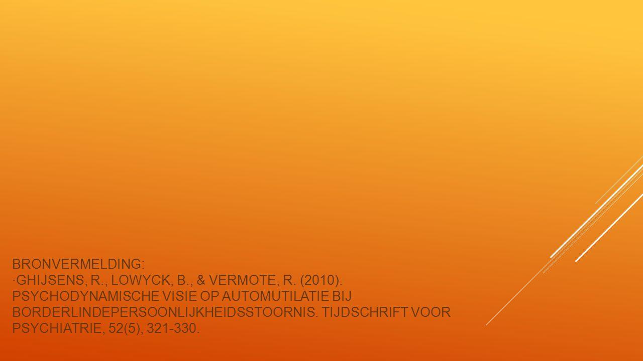 BRONVERMELDING: ∙GHIJSENS, R., LOWYCK, B., & VERMOTE, R. (2010). PSYCHODYNAMISCHE VISIE OP AUTOMUTILATIE BIJ BORDERLINDEPERSOONLIJKHEIDSSTOORNIS. TIJD