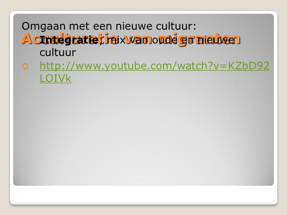 Acculturatie van migranten Omgaan met een nieuwe cultuur:  Integratie; mix van oude en nieuwe cultuur  http://www.youtube.com/watch?v=KZbD92 LOIVk h