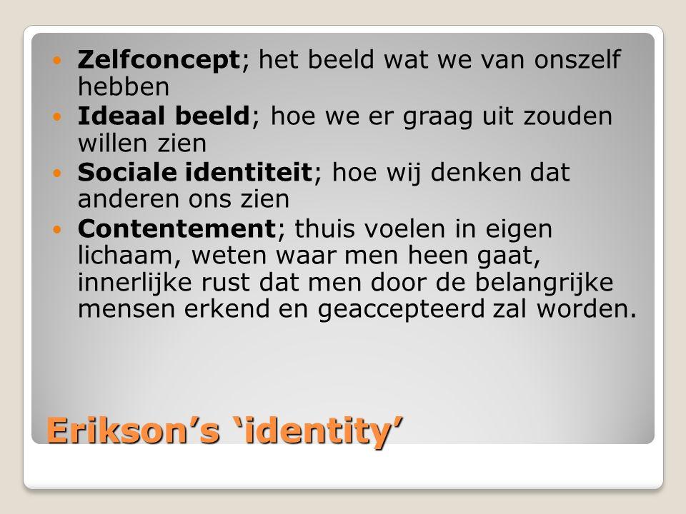 Erikson's 'identity' Zelfconcept; het beeld wat we van onszelf hebben Ideaal beeld; hoe we er graag uit zouden willen zien Sociale identiteit; hoe wij