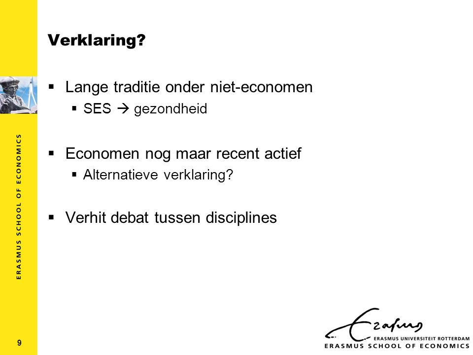 Verklaring door niet-economen: overzicht (1)  Lange traditie no variation in the health of the states of Europe is the result of chance; it is the direct result of physical and political conditions in which nations live Willian Farr (UK, 1807-1883)  Weinig aandacht voor dynamische relaties  Weinig aandacht voor causaliteit 10