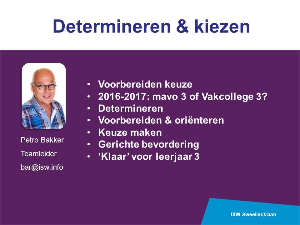 ISW Sweelincklaan Petro Bakker Teamleider bar@isw.info Determineren & kiezen Voorbereiden keuze 2016-2017: mavo 3 of Vakcollege 3.
