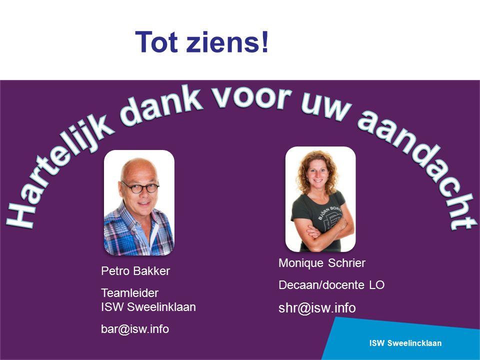 ISW Sweelincklaan Petro Bakker Teamleider ISW Sweelinklaan bar@isw.info Monique Schrier Decaan/docente LO shr@isw.info Tot ziens!