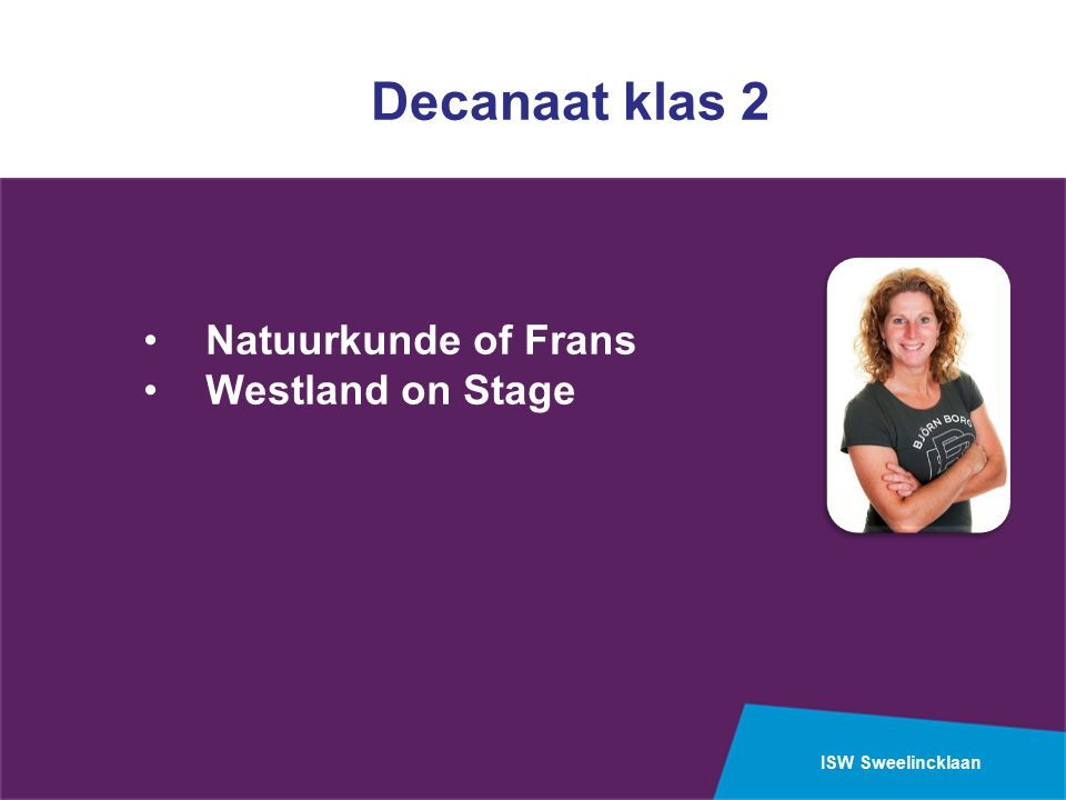 ISW Sweelincklaan Onderbouw mavo Eind van het tweede leerjaar: Keuze maken uit Frans of natuurkunde Mbo opleidingen: techniek met natuurkunde Toerisme, economie met frans