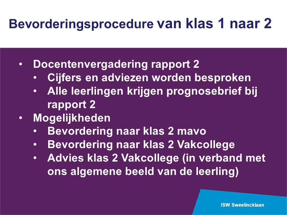 ISW Sweelincklaan Bevorderingsprocedure van klas 1 naar 2 Docentenvergadering rapport 2 Cijfers en adviezen worden besproken Alle leerlingen krijgen p