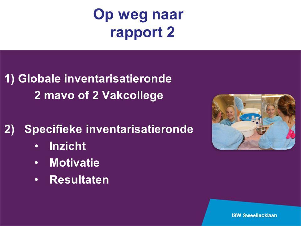 ISW Sweelincklaan Op weg naar rapport 2 1) Globale inventarisatieronde 2 mavo of 2 Vakcollege 2) Specifieke inventarisatieronde Inzicht Motivatie Resu