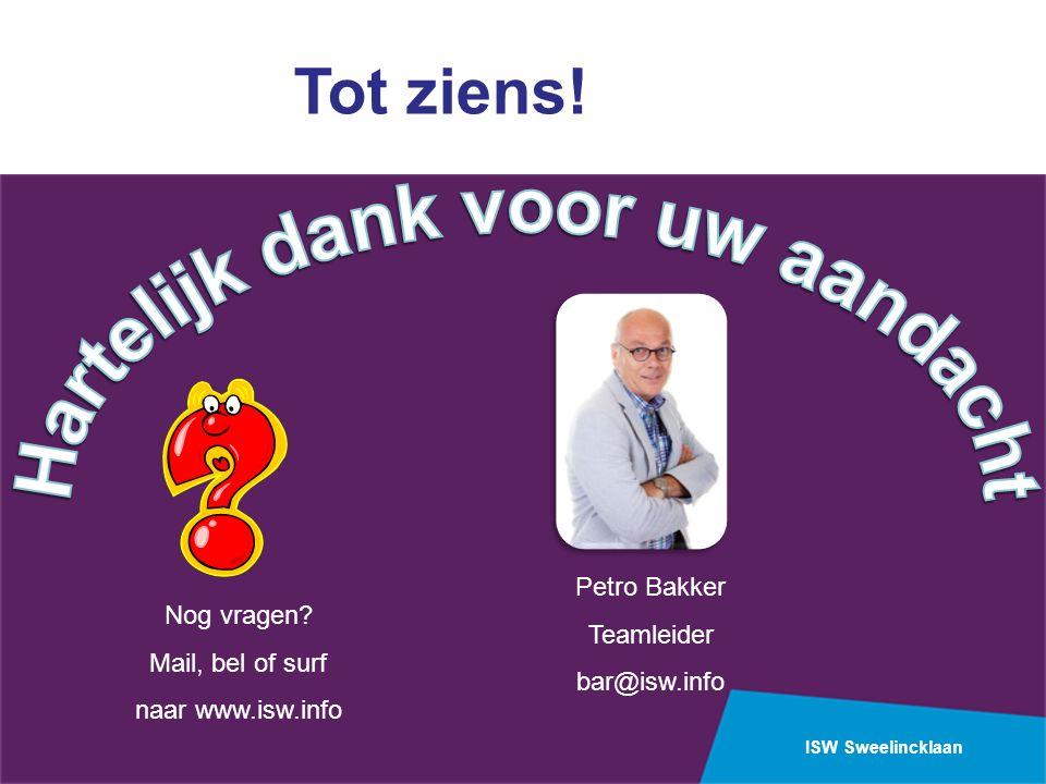 ISW Sweelincklaan Petro Bakker Teamleider bar@isw.info Nog vragen? Mail, bel of surf naar www.isw.info Tot ziens!