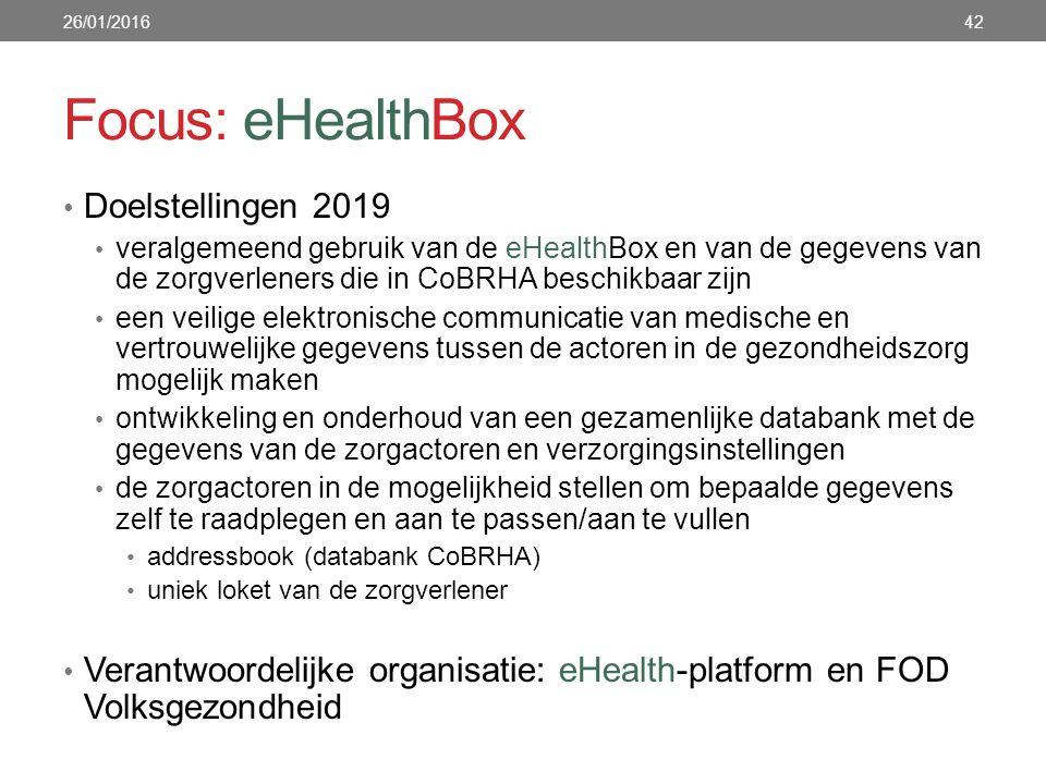 Focus: eHealthBox Doelstellingen 2019 veralgemeend gebruik van de eHealthBox en van de gegevens van de zorgverleners die in CoBRHA beschikbaar zijn een veilige elektronische communicatie van medische en vertrouwelijke gegevens tussen de actoren in de gezondheidszorg mogelijk maken ontwikkeling en onderhoud van een gezamenlijke databank met de gegevens van de zorgactoren en verzorgingsinstellingen de zorgactoren in de mogelijkheid stellen om bepaalde gegevens zelf te raadplegen en aan te passen/aan te vullen addressbook (databank CoBRHA) uniek loket van de zorgverlener Verantwoordelijke organisatie: eHealth-platform en FOD Volksgezondheid 26/01/201642