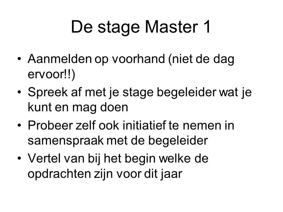 De stage Master 1 Aanmelden op voorhand (niet de dag ervoor!!) Spreek af met je stage begeleider wat je kunt en mag doen Probeer zelf ook initiatief te nemen in samenspraak met de begeleider Vertel van bij het begin welke de opdrachten zijn voor dit jaar
