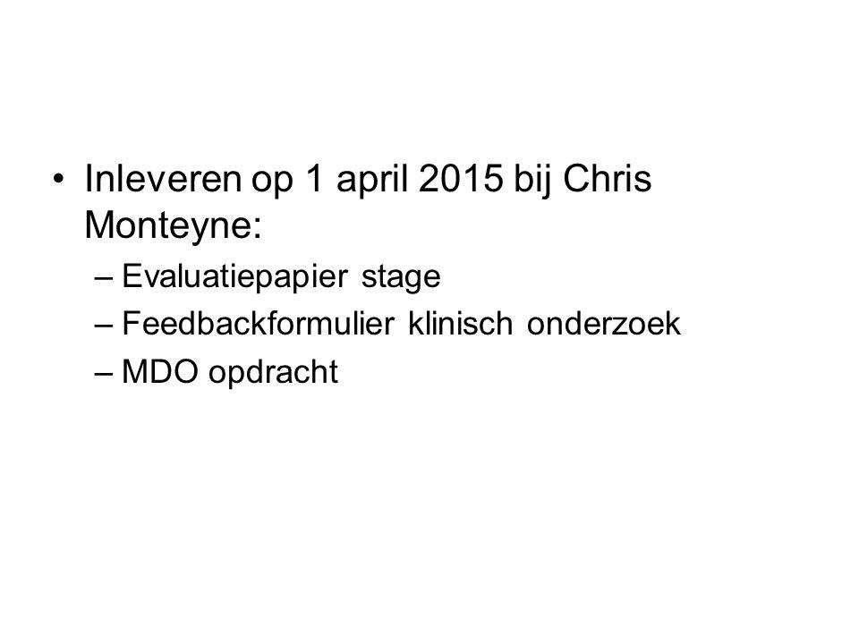 Inleveren op 1 april 2015 bij Chris Monteyne: –Evaluatiepapier stage –Feedbackformulier klinisch onderzoek –MDO opdracht