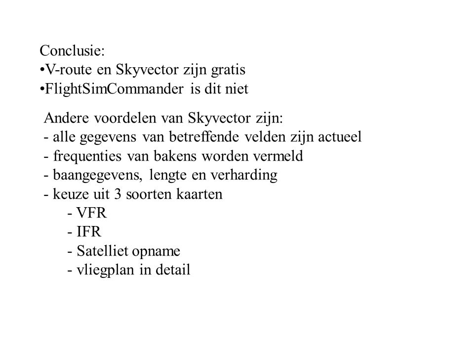 Conclusie: V-route en Skyvector zijn gratis FlightSimCommander is dit niet Andere voordelen van Skyvector zijn: - alle gegevens van betreffende velden zijn actueel - frequenties van bakens worden vermeld - baangegevens, lengte en verharding - keuze uit 3 soorten kaarten - VFR - IFR - Satelliet opname - vliegplan in detail