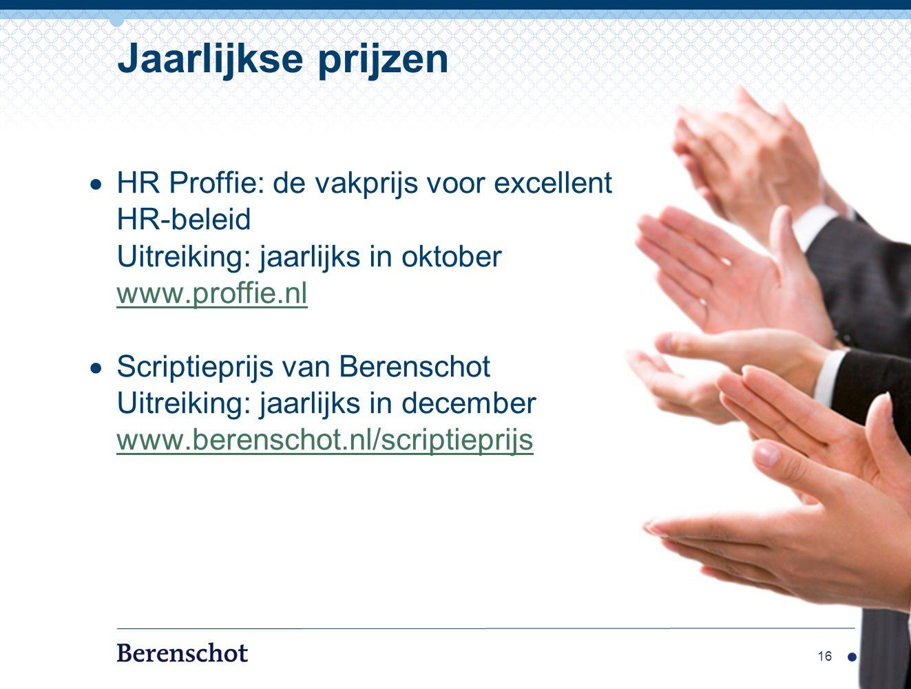 16 Jaarlijkse prijzen  HR Proffie: de vakprijs voor excellent HR-beleid Uitreiking: jaarlijks in oktober www.proffie.nl www.proffie.nl  Scriptieprijs van Berenschot Uitreiking: jaarlijks in december www.berenschot.nl/scriptieprijs www.berenschot.nl/scriptieprijs