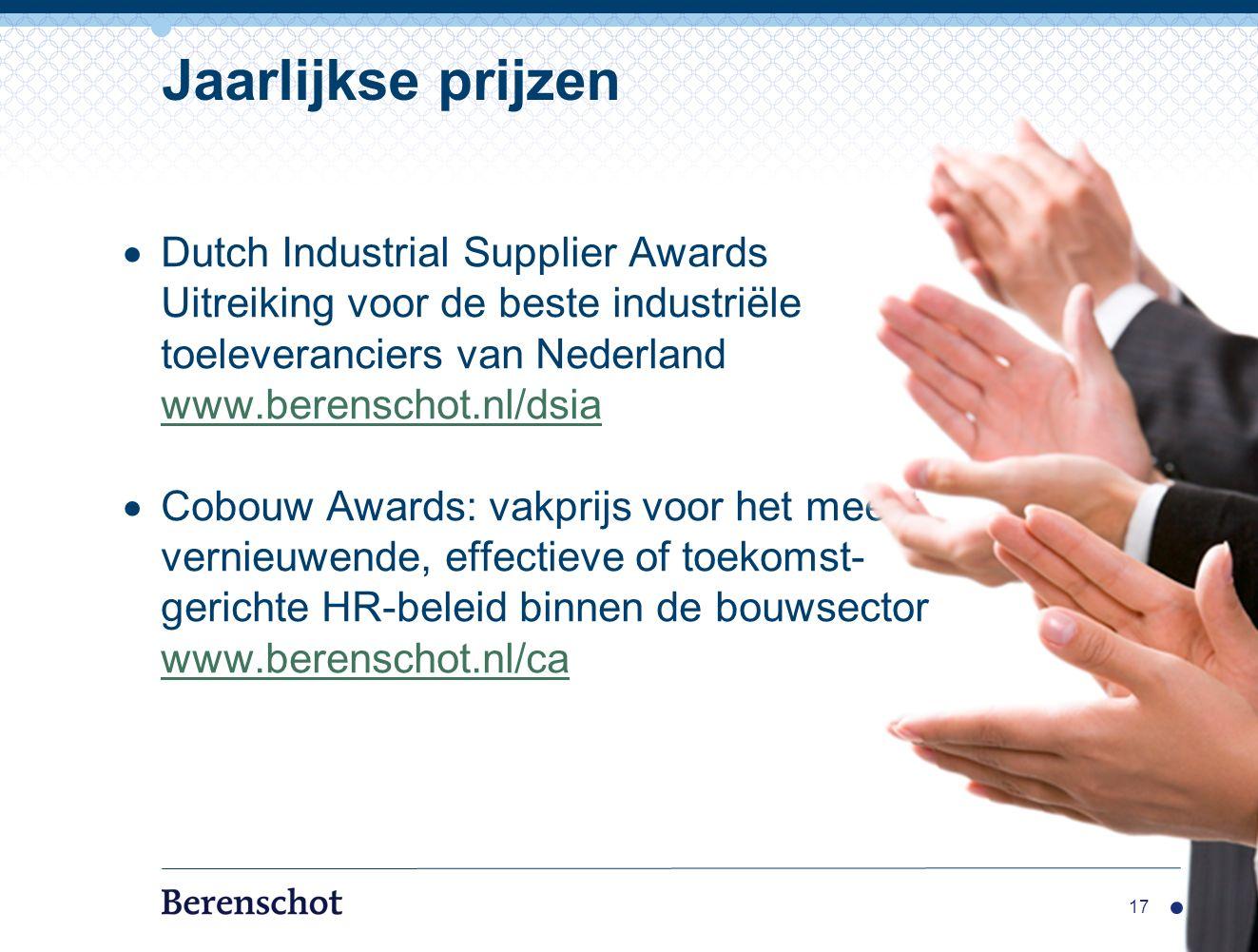  Dutch Industrial Supplier Awards Uitreiking voor de beste industriële toeleveranciers van Nederland www.berenschot.nl/dsia www.berenschot.nl/dsia  Cobouw Awards: vakprijs voor het meest vernieuwende, effectieve of toekomst- gerichte HR-beleid binnen de bouwsector www.berenschot.nl/ca 17 Jaarlijkse prijzen