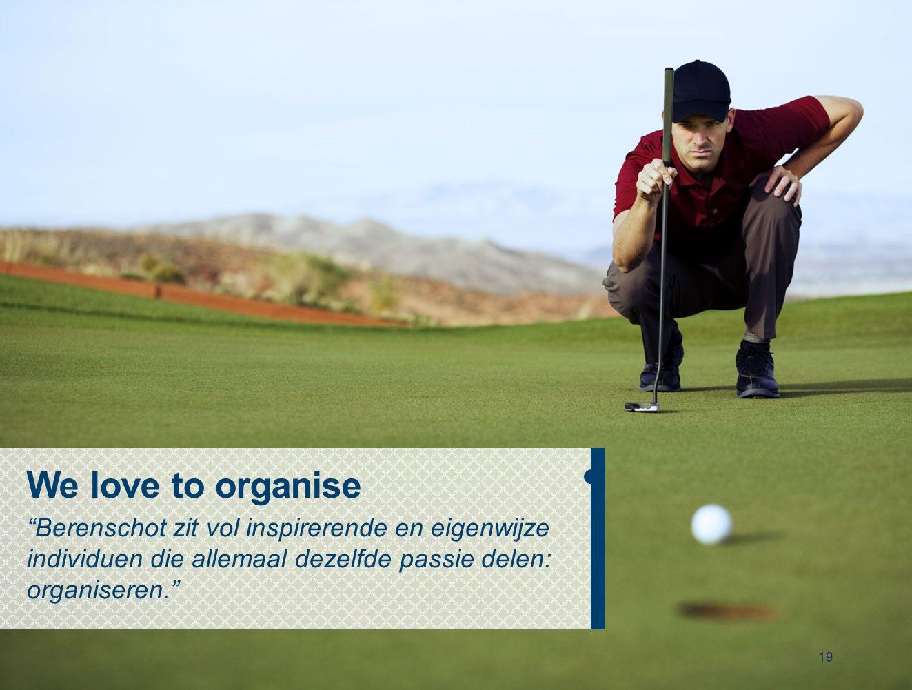 19 We love to organise Berenschot zit vol inspirerende en eigenwijze individuen die allemaal dezelfde passie delen: organiseren.