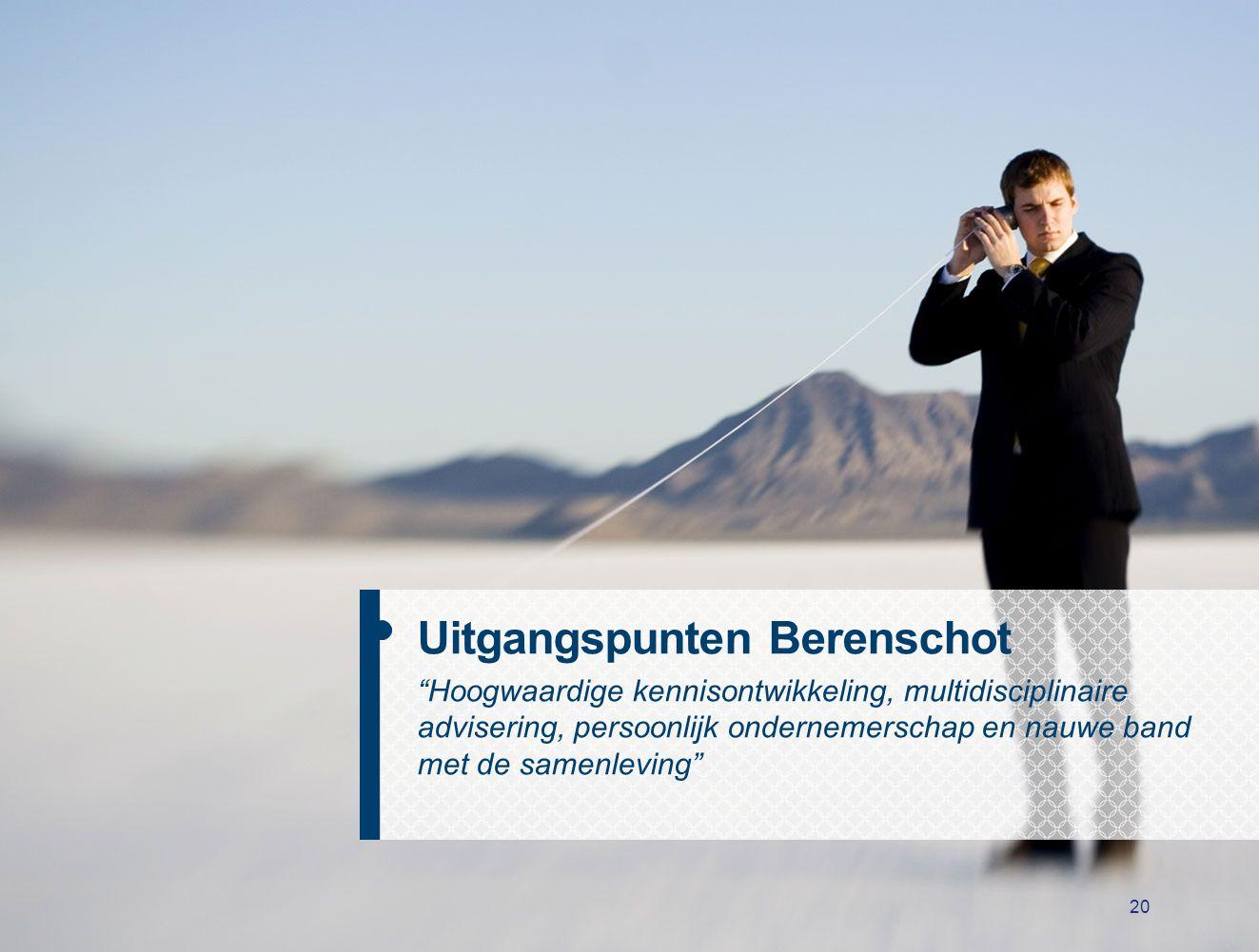 20 Uitgangspunten Berenschot Hoogwaardige kennisontwikkeling, multidisciplinaire advisering, persoonlijk ondernemerschap en nauwe band met de samenleving
