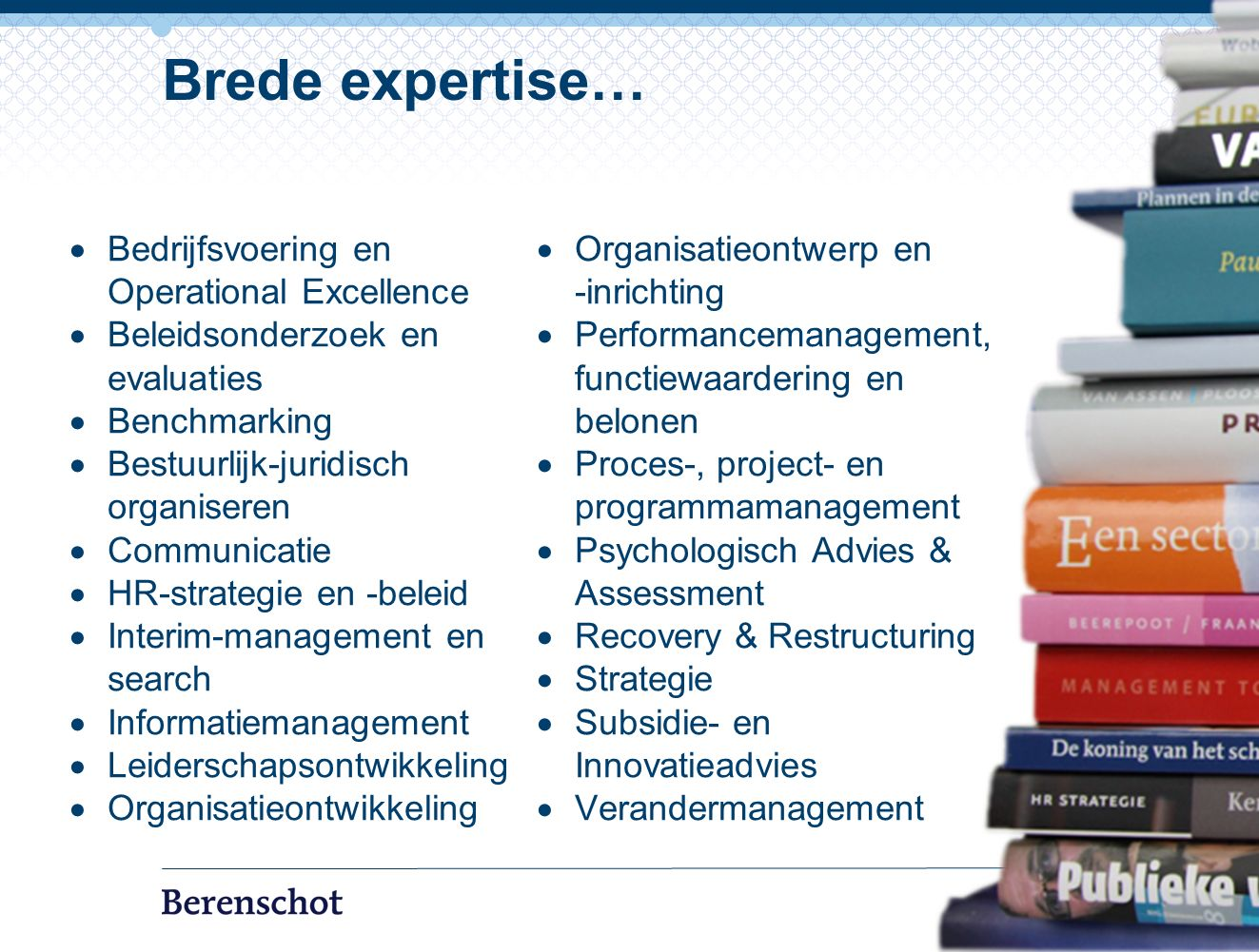  Bedrijfsvoering en Operational Excellence  Beleidsonderzoek en evaluaties  Benchmarking  Bestuurlijk-juridisch organiseren  Communicatie  HR-strategie en -beleid  Interim-management en search  Informatiemanagement  Leiderschapsontwikkeling  Organisatieontwikkeling  Organisatieontwerp en -inrichting  Performancemanagement, functiewaardering en belonen  Proces-, project- en programmamanagement  Psychologisch Advies & Assessment  Recovery & Restructuring  Strategie  Subsidie- en Innovatieadvies  Verandermanagement 7 Brede expertise…