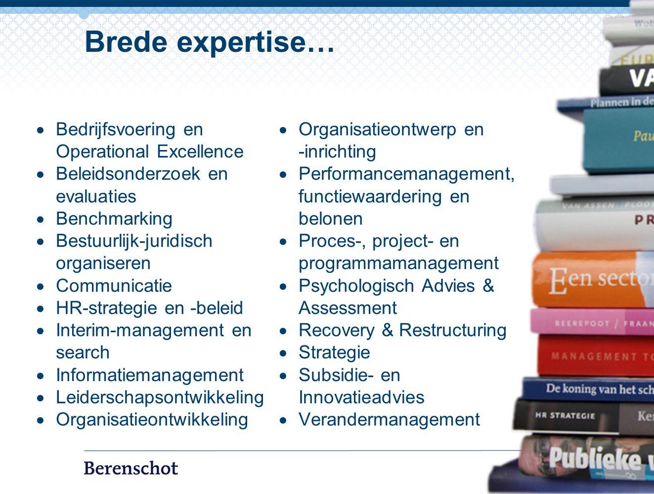  Bedrijfsvoering en Operational Excellence  Beleidsonderzoek en evaluaties  Benchmarking  Bestuurlijk-juridisch organiseren  Communicatie  HR-strategie en -beleid  Interim-management en search  Informatiemanagement  Leiderschapsontwikkeling  Organisatieontwikkeling  Organisatieontwerp en -inrichting  Performancemanagement, functiewaardering en belonen  Proces-, project- en programmamanagement  Psychologisch Advies & Assessment  Recovery & Restructuring  Strategie  Subsidie- en Innovatieadvies  Verandermanagement 7 Brede expertise…