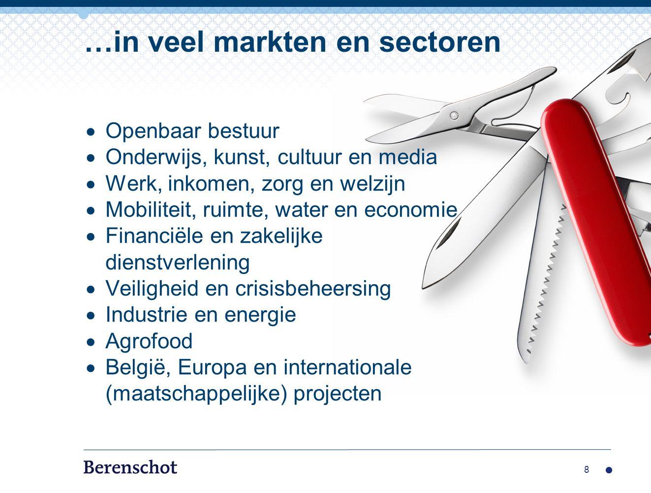 8 …in veel markten en sectoren  Openbaar bestuur  Onderwijs, kunst, cultuur en media  Werk, inkomen, zorg en welzijn  Mobiliteit, ruimte, water en economie  Financiële en zakelijke dienstverlening  Veiligheid en crisisbeheersing  Industrie en energie  Agrofood  België, Europa en internationale (maatschappelijke) projecten