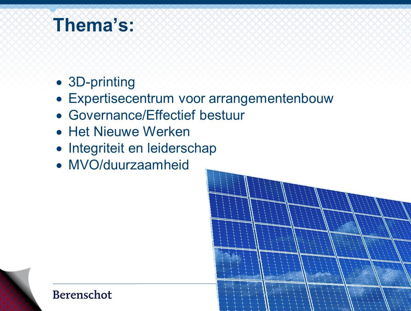 9 Thema's:  3D-printing  Expertisecentrum voor arrangementenbouw  Governance/Effectief bestuur  Het Nieuwe Werken  Integriteit en leiderschap  MVO/duurzaamheid