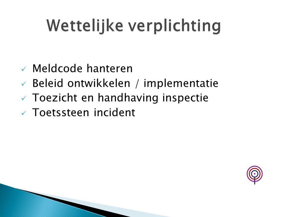 Meldcode hanteren Beleid ontwikkelen / implementatie Toezicht en handhaving inspectie Toetssteen incident Wettelijke verplichting