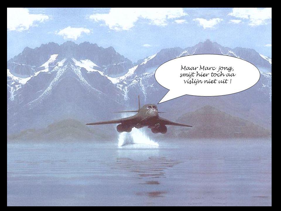 Maar Marc jong, smijt hier toch aa vislijn niet uit !