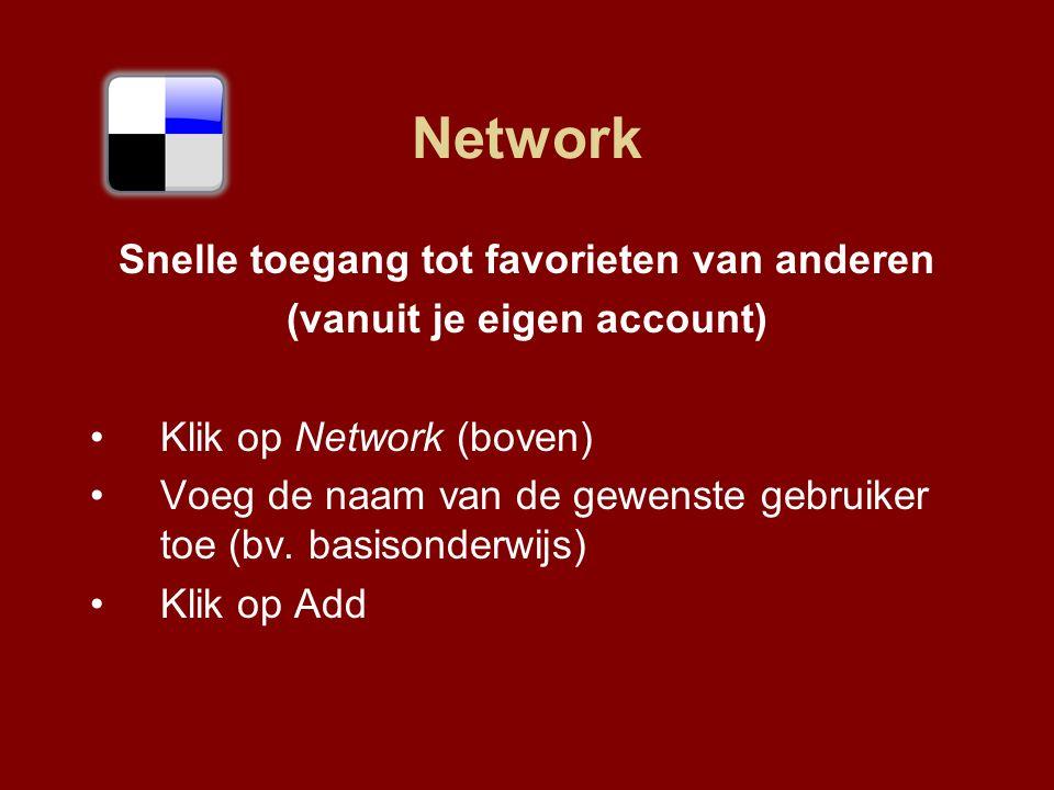 Network Snelle toegang tot favorieten van anderen (vanuit je eigen account) Klik op Network (boven) Voeg de naam van de gewenste gebruiker toe (bv.
