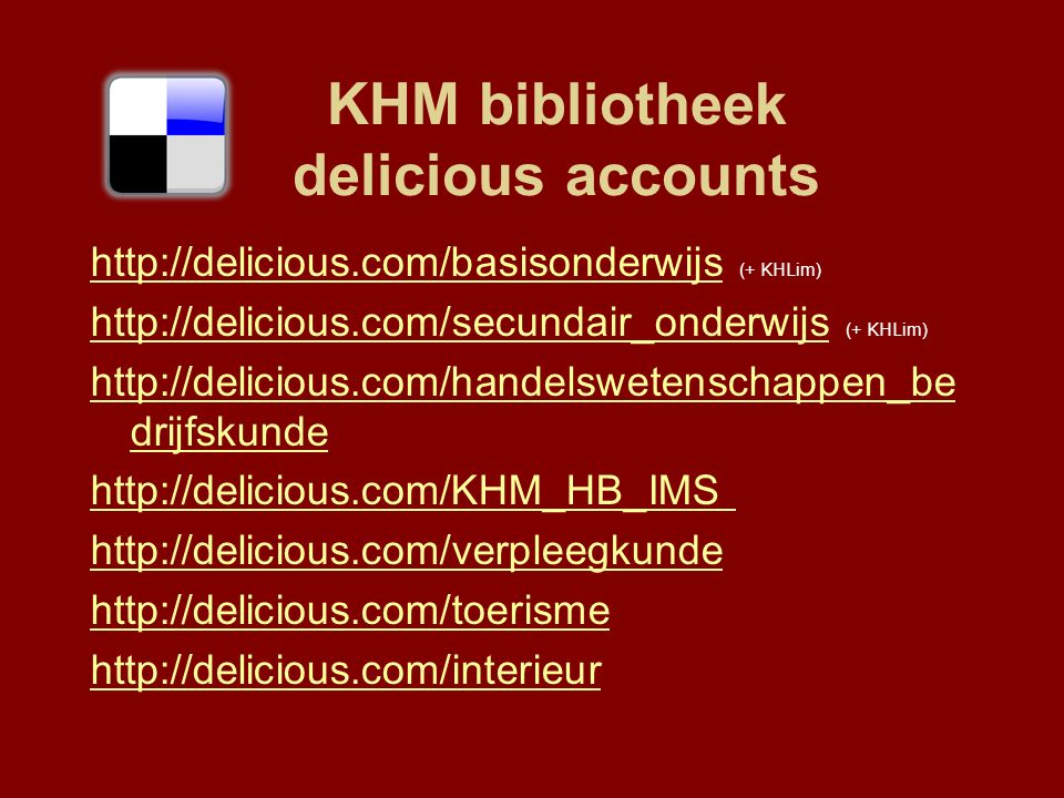 KHM bibliotheek delicious accounts http://delicious.com/basisonderwijshttp://delicious.com/basisonderwijs (+ KHLim) http://delicious.com/secundair_onderwijshttp://delicious.com/secundair_onderwijs (+ KHLim) http://delicious.com/handelswetenschappen_be drijfskunde http://delicious.com/KHM_HB_IMS http://delicious.com/verpleegkunde http://delicious.com/toerisme http://delicious.com/interieur