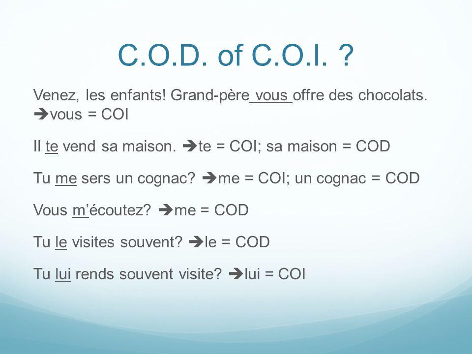 C.O.D. of C.O.I. ? Venez, les enfants! Grand-père vous offre des chocolats. vous = COI Il te vend sa maison. te = COI; sa maison = COD Tu me sers un c