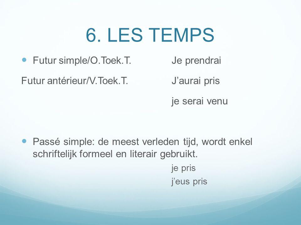6. LES TEMPS Futur simple/O.Toek.T.Je prendrai Futur antérieur/V.Toek.T.Jaurai pris je serai venu Passé simple: de meest verleden tijd, wordt enkel sc