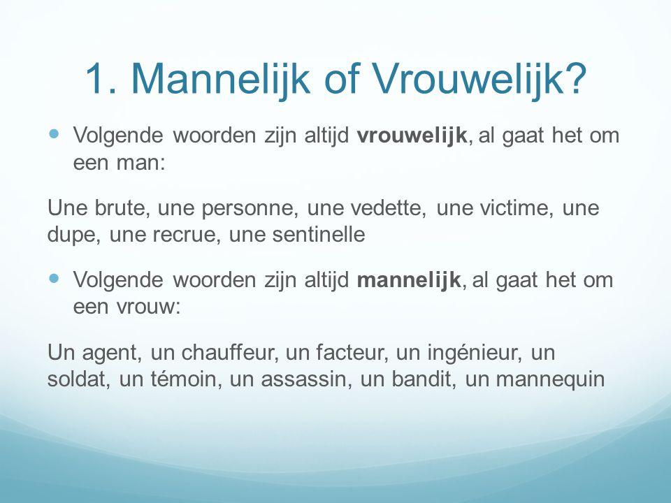 1. Mannelijk of Vrouwelijk? Volgende woorden zijn altijd vrouwelijk, al gaat het om een man: Une brute, une personne, une vedette, une victime, une du