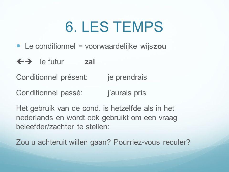 6. LES TEMPS Le conditionnel = voorwaardelijke wijszou le futurzal Conditionnel présent:je prendrais Conditionnel passé: jaurais pris Het gebruik van