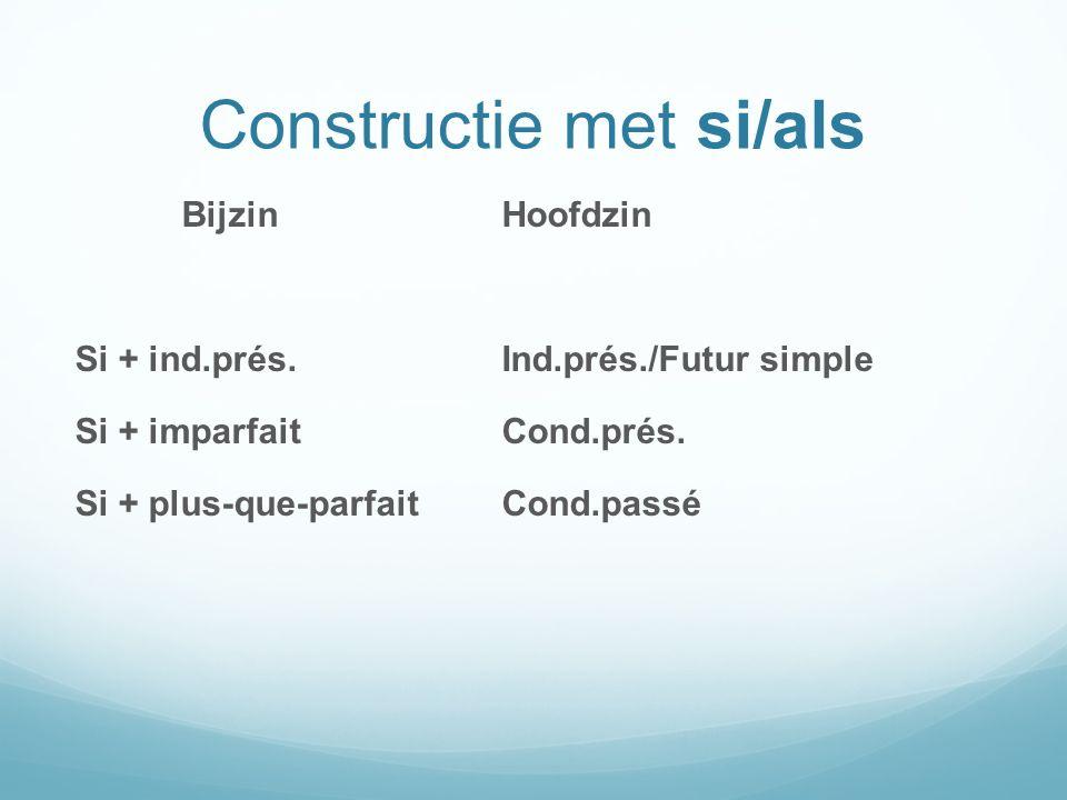 Constructie met si/als BijzinHoofdzin Si + ind.prés.Ind.prés./Futur simple Si + imparfaitCond.prés. Si + plus-que-parfaitCond.passé