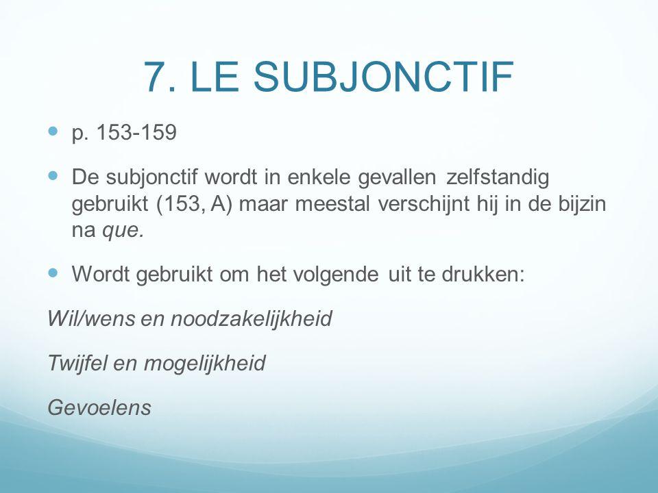 7. LE SUBJONCTIF p. 153-159 De subjonctif wordt in enkele gevallen zelfstandig gebruikt (153, A) maar meestal verschijnt hij in de bijzin na que. Word