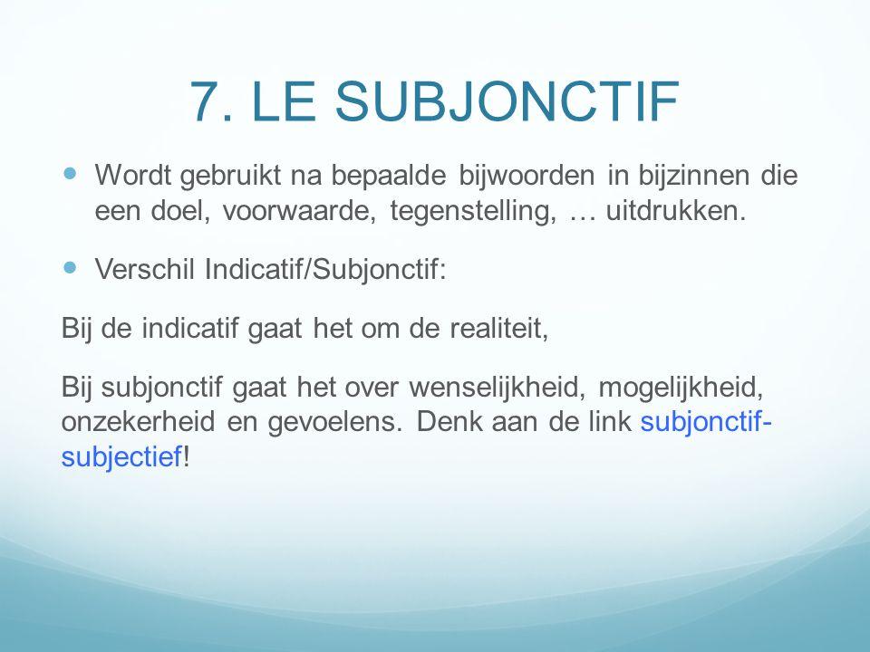 7. LE SUBJONCTIF Wordt gebruikt na bepaalde bijwoorden in bijzinnen die een doel, voorwaarde, tegenstelling, … uitdrukken. Verschil Indicatif/Subjonct