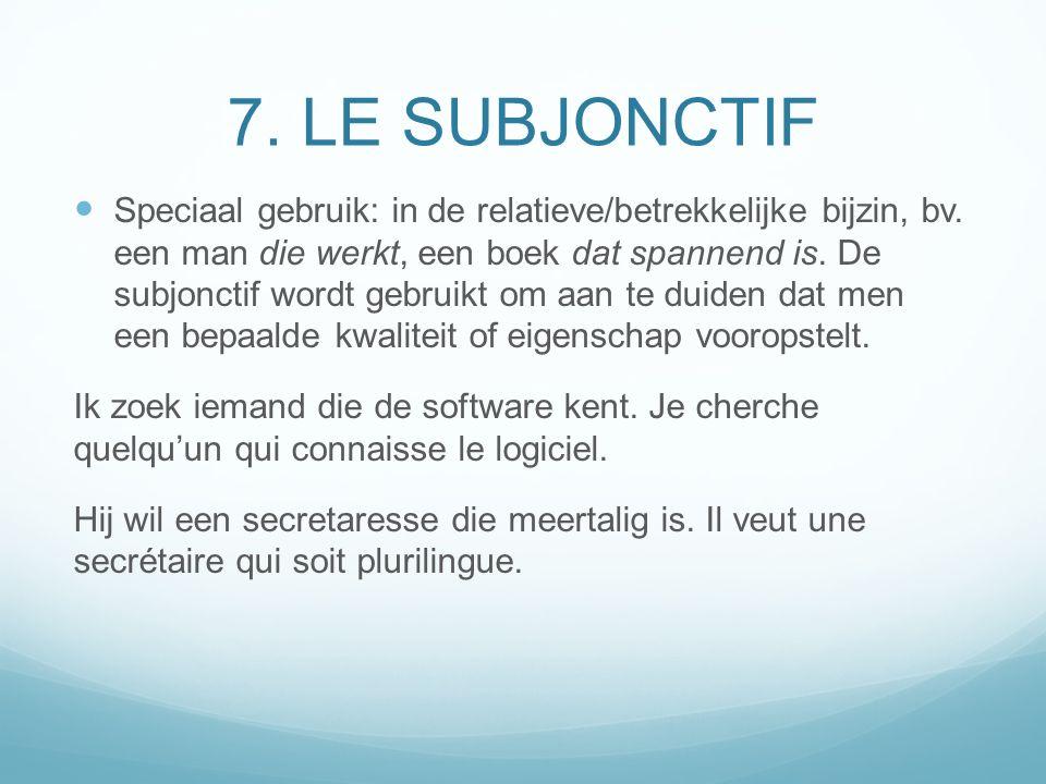 7. LE SUBJONCTIF Speciaal gebruik: in de relatieve/betrekkelijke bijzin, bv. een man die werkt, een boek dat spannend is. De subjonctif wordt gebruikt