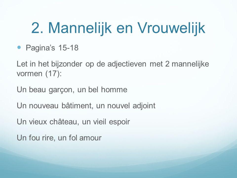 2. Mannelijk en Vrouwelijk Paginas 15-18 Let in het bijzonder op de adjectieven met 2 mannelijke vormen (17): Un beau garçon, un bel homme Un nouveau