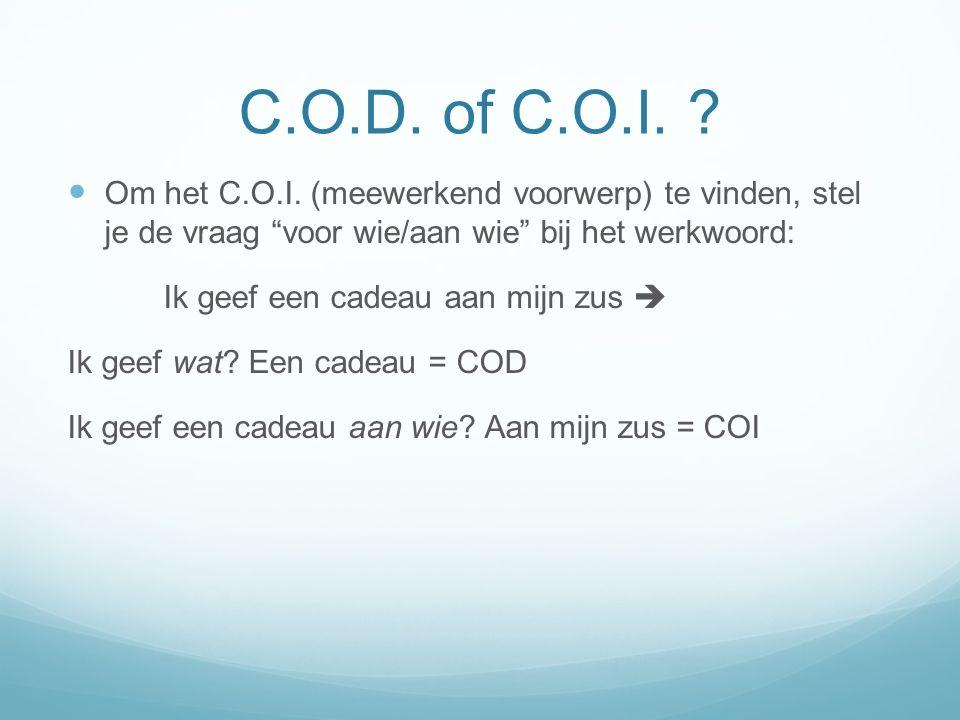 C.O.D. of C.O.I. ? Om het C.O.I. (meewerkend voorwerp) te vinden, stel je de vraag voor wie/aan wie bij het werkwoord: Ik geef een cadeau aan mijn zus