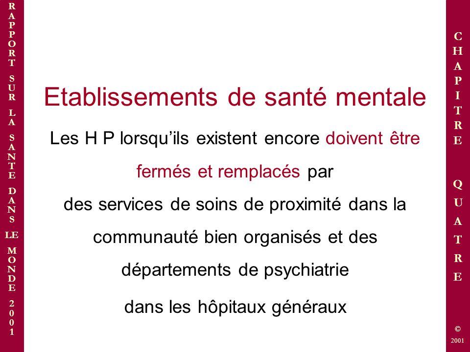 Etablissements de santé mentale Les H P lorsquils existent encore doivent être fermés et remplacés par des services de soins de proximité dans la communauté bien organisés et des départements de psychiatrie dans les hôpitaux généraux R A P P O R T S U R L A S A N T E D A N S LE M O N D E 2 0 0 1 © 2001 C H A P I T R E Q U A T R E © 2001