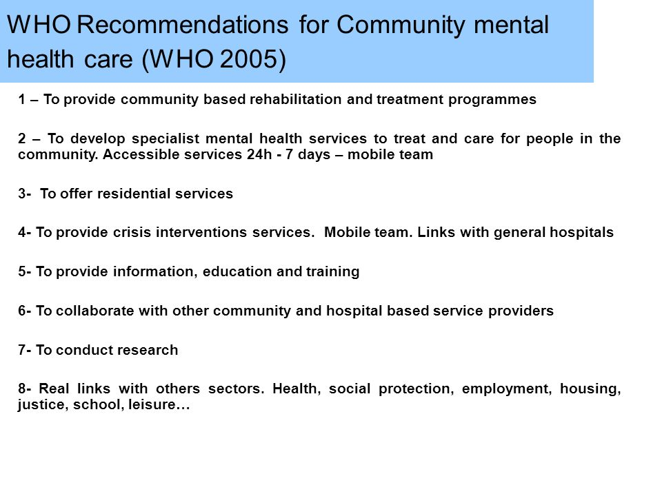WHO Recommendations for Community mental health care (WHO 2005) 1 – To provide community based rehabilitation and treatment programmes 2 – To develop