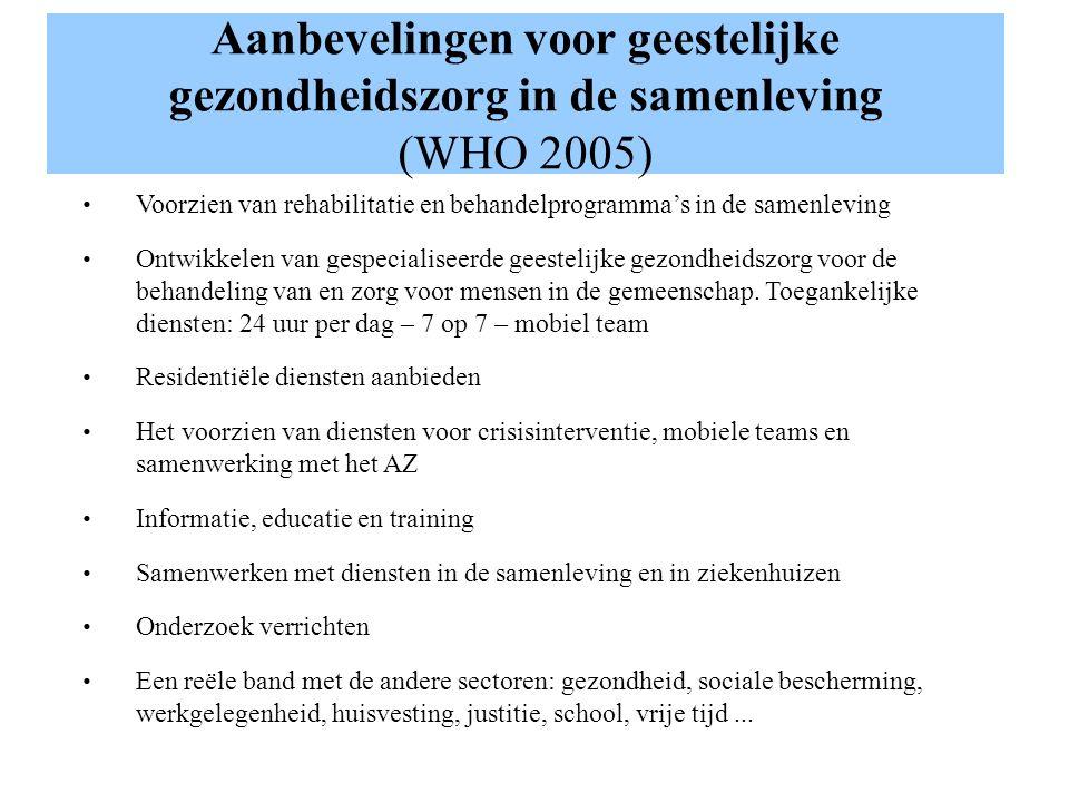Aanbevelingen voor geestelijke gezondheidszorg in de samenleving (WHO 2005) Voorzien van rehabilitatie en behandelprogrammas in de samenleving Ontwikkelen van gespecialiseerde geestelijke gezondheidszorg voor de behandeling van en zorg voor mensen in de gemeenschap.