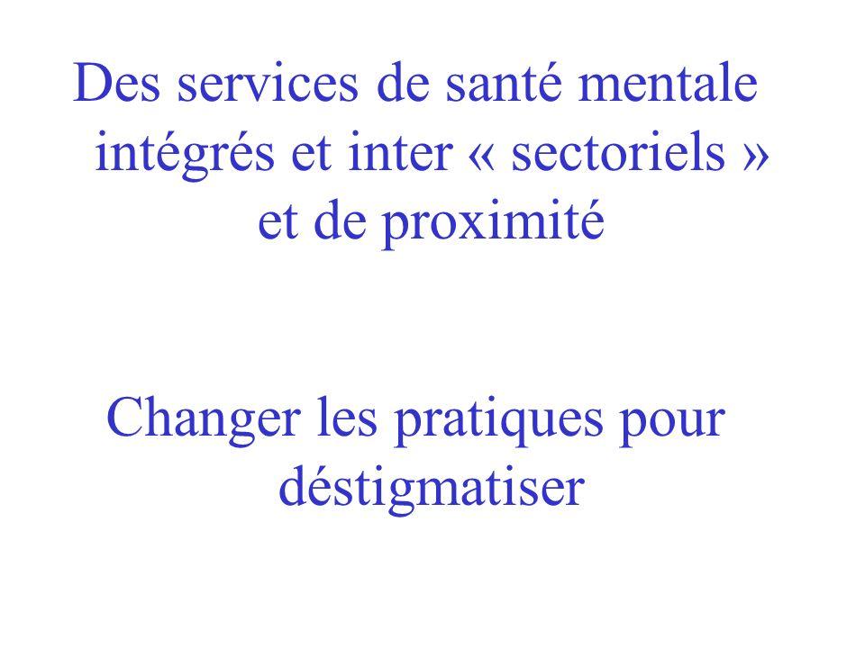 Des services de santé mentale intégrés et inter « sectoriels » et de proximité Changer les pratiques pour déstigmatiser