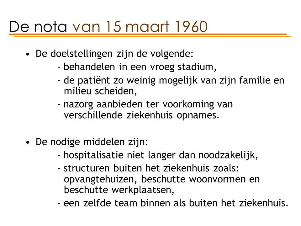De nota van 15 maart 1960 De doelstellingen zijn de volgende: - behandelen in een vroeg stadium, - de patiënt zo weinig mogelijk van zijn familie en milieu scheiden, - nazorg aanbieden ter voorkoming van verschillende ziekenhuis opnames.